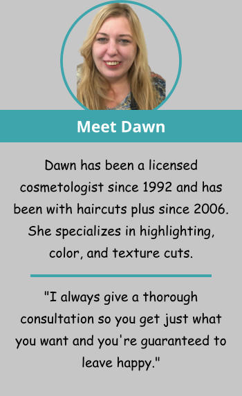 "Meet Dawn Dawn has been a licensed cosmetologist since 1992 and has been with haircuts plus since 2006. She specializes in highlighting, color, and texture cuts.   ""I always give a thorough consultation so you get just what you want and you're guaranteed to leave happy."""