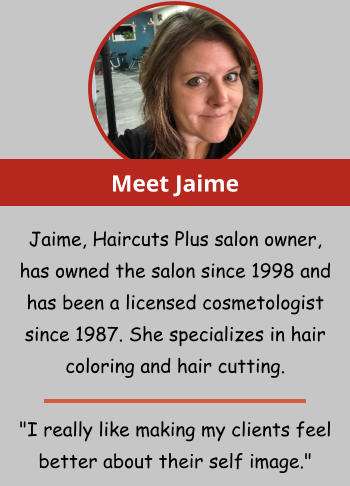"Meet Jaime Jaime, Haircuts Plus salon owner, has owned the salon since 1998 and has been a licensed cosmetologist since 1987. She specializes in hair coloring and hair cutting.   ""I really like making my clients feel better about their self image."""